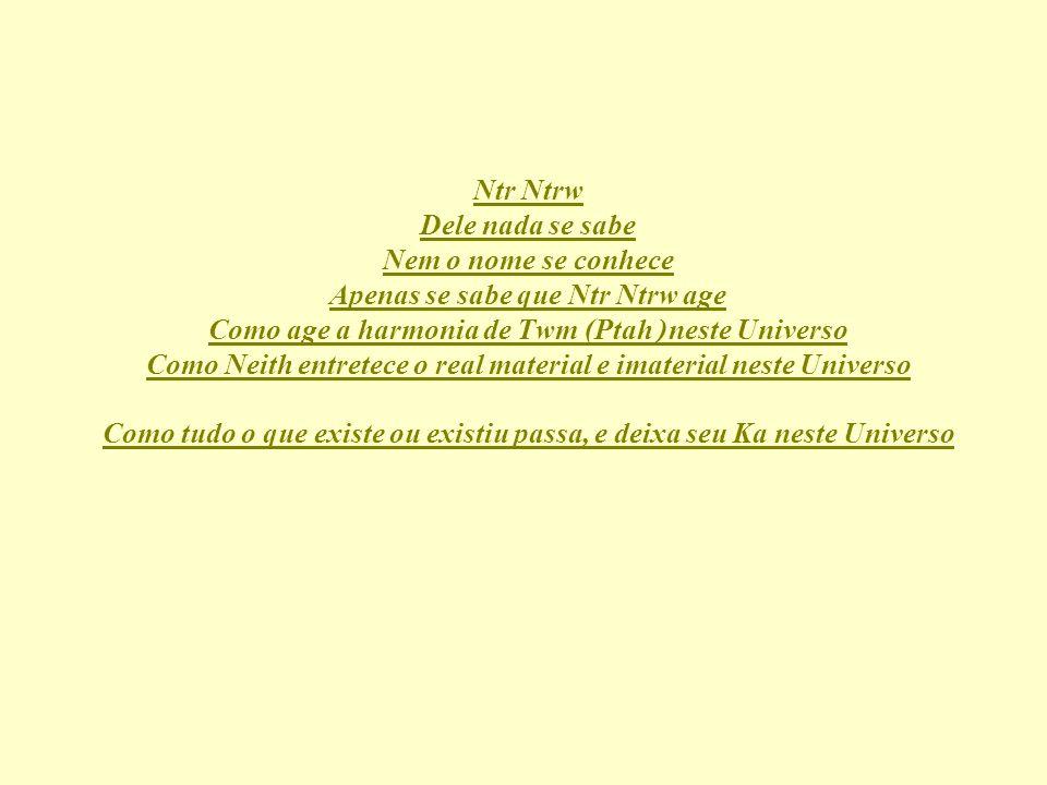 Ntr Ntrw Dele nada se sabe Nem o nome se conhece Apenas se sabe que Ntr Ntrw age Como age a harmonia de Twm (Ptah neste Universo Como Neith entretece