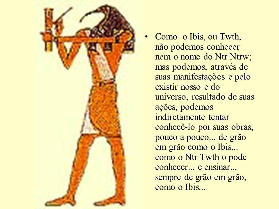 Como o Ibis, ou Twth, não podemos conhecer nem o nome do Ntr Ntrw; mas podemos, através de suas manifestações e pelo existir nosso e do universo, resu