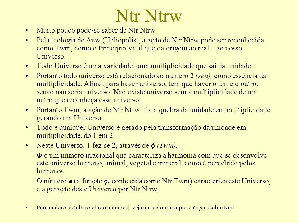 Ntr Ntrw Muito pouco pode-se saber de Ntr Ntrw. Pela teologia de Anw (Heliópolis), a ação de Ntr Ntrw pode ser reconhecida como Twm, como o Princípio