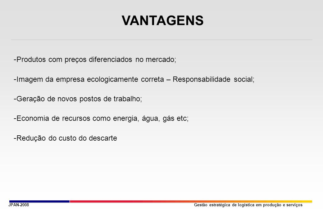 Gestão estratégica de logística em produção e serviçosJPAN-2008 VANTAGENS - Produtos com preços diferenciados no mercado; - Imagem da empresa ecologicamente correta – Responsabilidade social; - Geração de novos postos de trabalho; - Economia de recursos como energia, água, gás etc; - Redução do custo do descarte