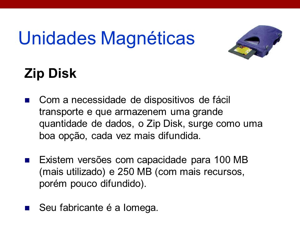 Unidades Magnéticas Zip Disk Com a necessidade de dispositivos de fácil transporte e que armazenem uma grande quantidade de dados, o Zip Disk, surge c