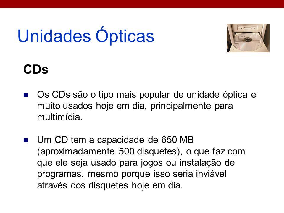 Unidades Ópticas CDs Os CDs são o tipo mais popular de unidade óptica e muito usados hoje em dia, principalmente para multimídia. Um CD tem a capacida