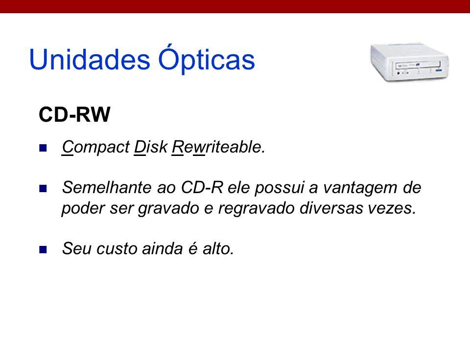 Unidades Ópticas CD-RW Compact Disk Rewriteable. Semelhante ao CD-R ele possui a vantagem de poder ser gravado e regravado diversas vezes. Seu custo a