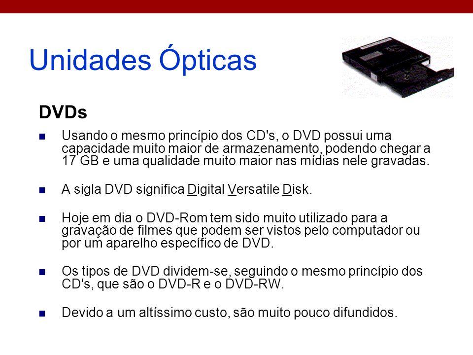 Unidades Ópticas DVDs Usando o mesmo princípio dos CD's, o DVD possui uma capacidade muito maior de armazenamento, podendo chegar a 17 GB e uma qualid