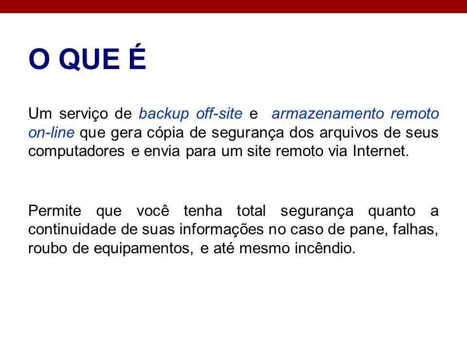 O QUE É Um serviço de backup off-site e armazenamento remoto on-line que gera cópia de segurança dos arquivos de seus computadores e envia para um sit