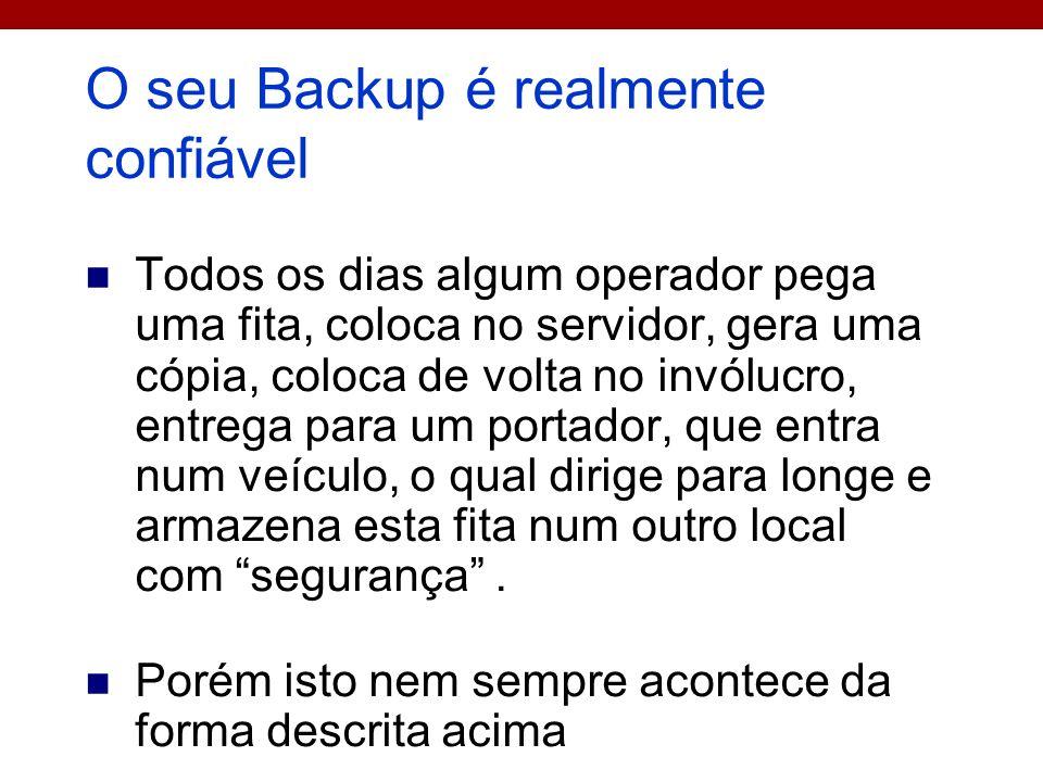 O seu Backup é realmente confiável Todos os dias algum operador pega uma fita, coloca no servidor, gera uma cópia, coloca de volta no invólucro, entre