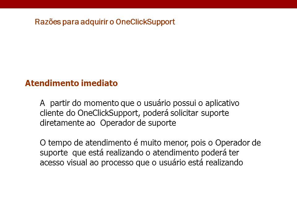 Razões para adquirir o OneClickSupport Atendimento imediato A partir do momento que o usuário possui o aplicativo cliente do OneClickSupport, poderá s