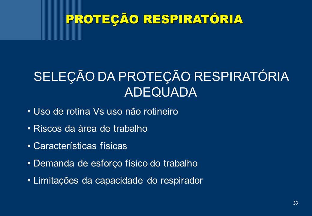 33 SELEÇÃO DA PROTEÇÃO RESPIRATÓRIA ADEQUADA Uso de rotina Vs uso não rotineiro Riscos da área de trabalho Características físicas Demanda de esforço físico do trabalho Limitações da capacidade do respirador PROTEÇÃO RESPIRATÓRIA
