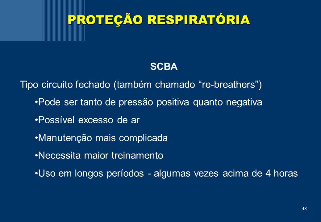 48 SCBA Tipo circuito fechado (também chamado re-breathers) Pode ser tanto de pressão positiva quanto negativa Possível excesso de ar Manutenção mais complicada Necessita maior treinamento Uso em longos períodos - algumas vezes acima de 4 horas PROTEÇÃO RESPIRATÓRIA