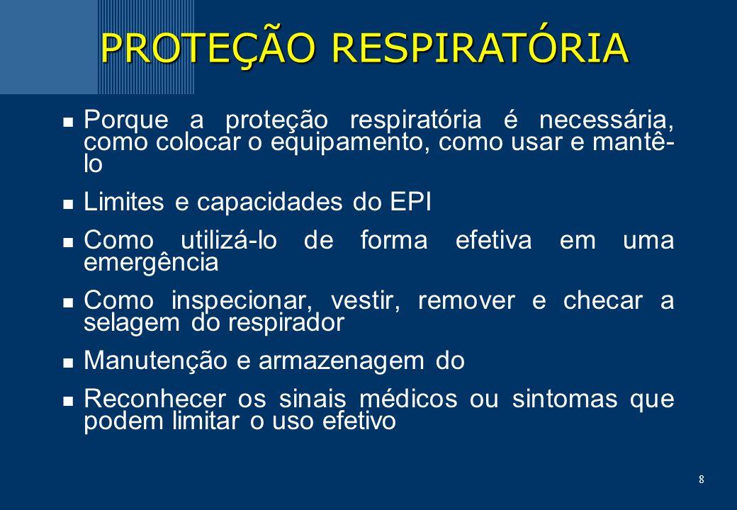 8 Porque a proteção respiratória é necessária, como colocar o equipamento, como usar e mantê- lo Limites e capacidades do EPI Como utilizá-lo de forma efetiva em uma emergência Como inspecionar, vestir, remover e checar a selagem do respirador Manutenção e armazenagem do Reconhecer os sinais médicos ou sintomas que podem limitar o uso efetivo PROTEÇÃO RESPIRATÓRIA