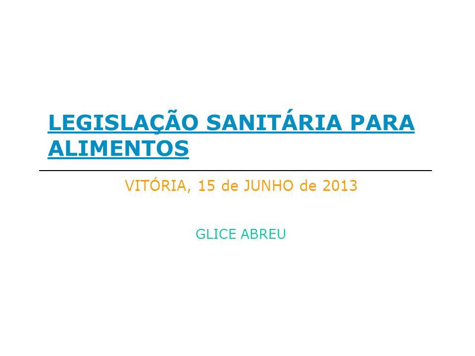 LEGISLAÇÃO SANITÁRIA PARA ALIMENTOS GLICE ABREU VITÓRIA, 15 de JUNHO de 2013