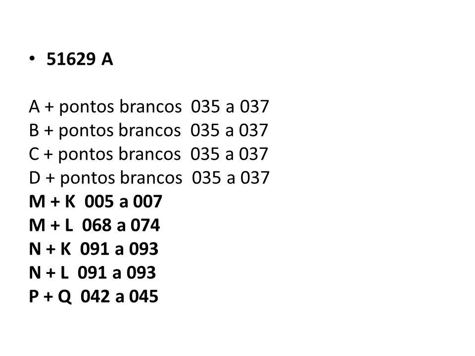 51629 A A + pontos brancos 035 a 037 B + pontos brancos 035 a 037 C + pontos brancos 035 a 037 D + pontos brancos 035 a 037 M + K 005 a 007 M + L 068 a 074 N + K 091 a 093 N + L 091 a 093 P + Q 042 a 045