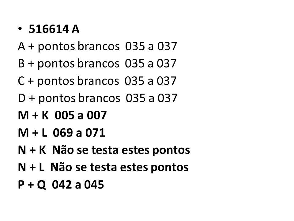 516614 A A + pontos brancos 035 a 037 B + pontos brancos 035 a 037 C + pontos brancos 035 a 037 D + pontos brancos 035 a 037 M + K 005 a 007 M + L 069 a 071 N + K Não se testa estes pontos N + L Não se testa estes pontos P + Q 042 a 045