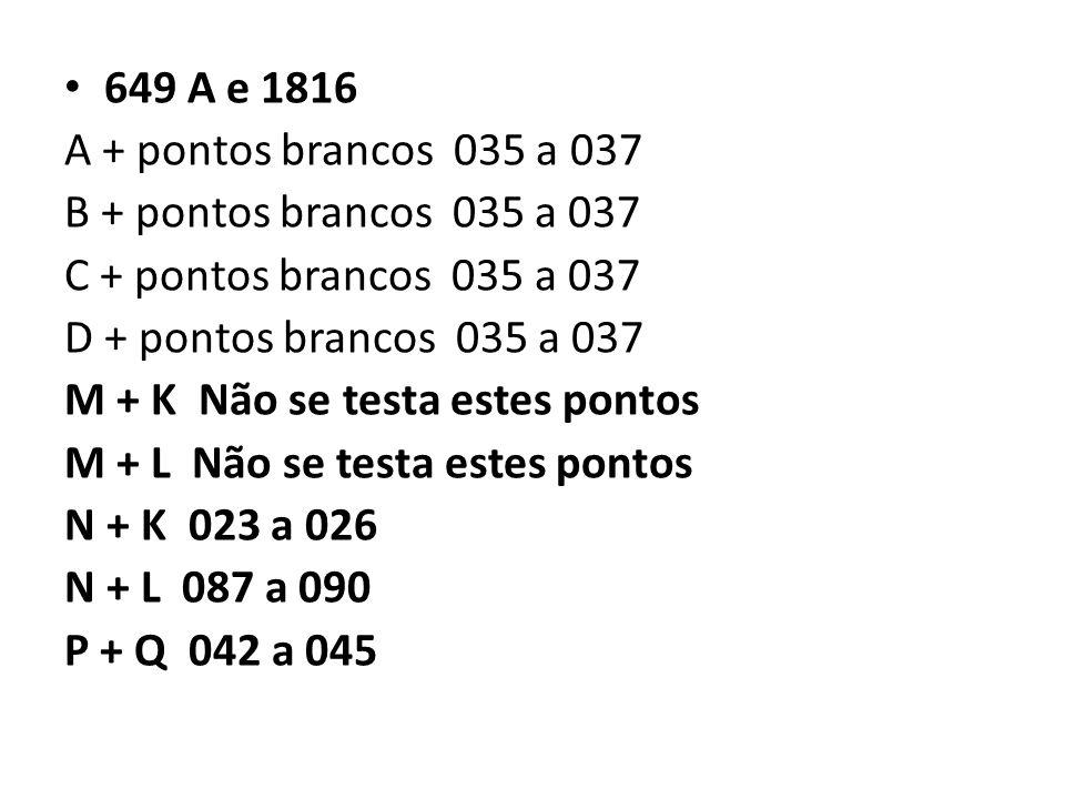 649 A e 1816 A + pontos brancos 035 a 037 B + pontos brancos 035 a 037 C + pontos brancos 035 a 037 D + pontos brancos 035 a 037 M + K Não se testa estes pontos M + L Não se testa estes pontos N + K 023 a 026 N + L 087 a 090 P + Q 042 a 045