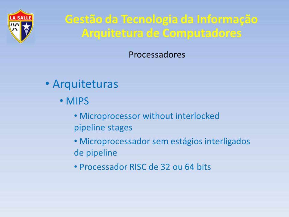 Gestão da Tecnologia da Informação Arquitetura de Computadores Processadores Arquiteturas MIPS Processador Didático para curso de Arquiteturas de Computadores Pequeno, Rápido e Simples Utilizado em: Playstation 1 e 2 Roteadores Cisco Computadores da Silicon Graphics