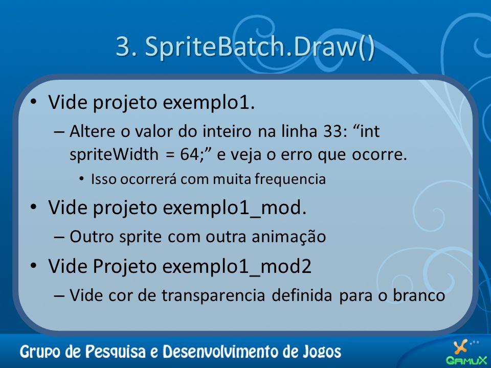 3. SpriteBatch.Draw() Vide projeto exemplo1. – Altere o valor do inteiro na linha 33: int spriteWidth = 64; e veja o erro que ocorre. Isso ocorrerá co
