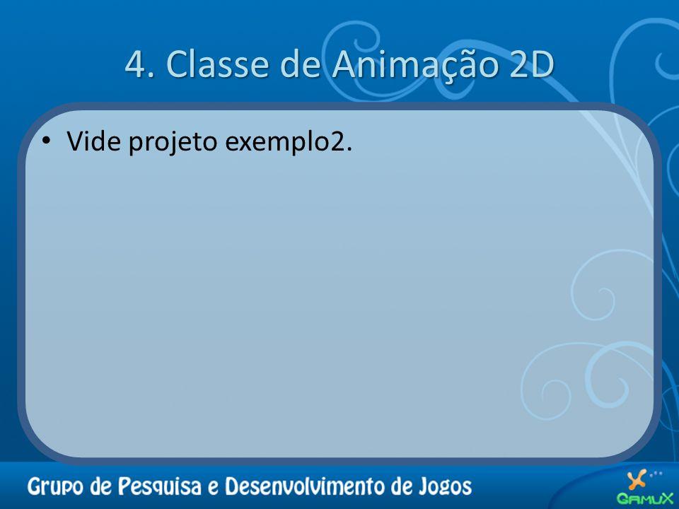 4. Classe de Animação 2D Vide projeto exemplo2.