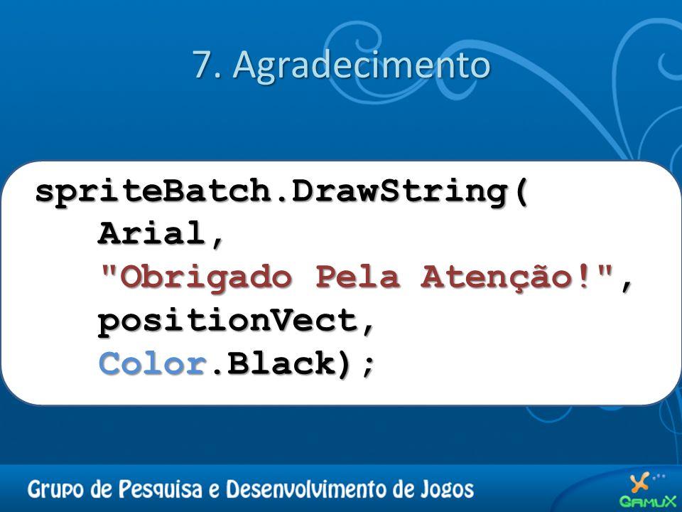 7. Agradecimento spriteBatch.DrawString( Arial, Arial,