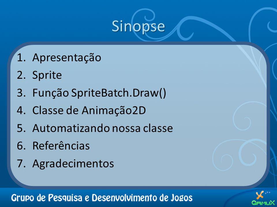 Sinopse 1.Apresentação 2.Sprite 3.Função SpriteBatch.Draw() 4.Classe de Animação2D 5.Automatizando nossa classe 6.Referências 7.Agradecimentos