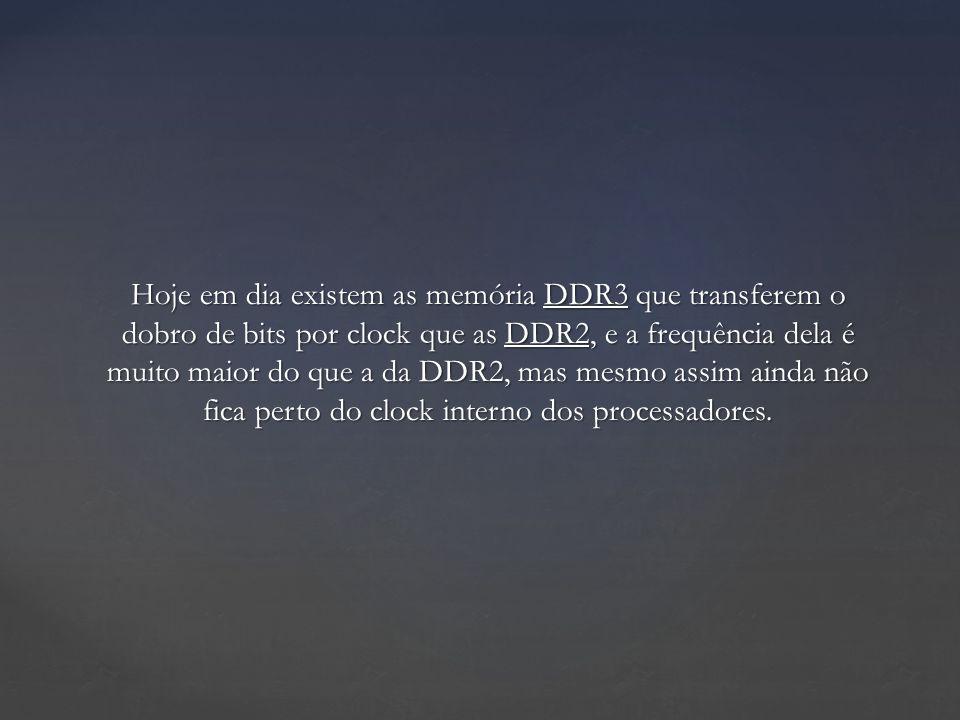 Hoje em dia existem as memória DDR3 que transferem o dobro de bits por clock que as DDR2, e a frequência dela é muito maior do que a da DDR2, mas mesmo assim ainda não fica perto do clock interno dos processadores.