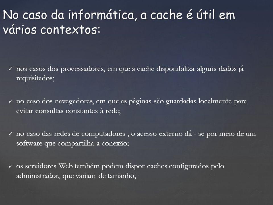 nos casos dos processadores, em que a cache disponibiliza alguns dados já requisitados; no caso dos navegadores, em que as páginas são guardadas localmente para evitar consultas constantes à rede; no caso das redes de computadores, o acesso externo dá - se por meio de um software que compartilha a conexão; os servidores Web também podem dispor caches configurados pelo administrador, que variam de tamanho; No caso da informática, a cache é útil em vários contextos:
