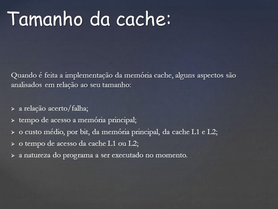 Quando é feita a implementação da memória cache, alguns aspectos são analisados em relação ao seu tamanho: a relação acerto/falha; tempo de acesso a memória principal; o custo médio, por bit, da memória principal, da cache L1 e L2; o tempo de acesso da cache L1 ou L2; a natureza do programa a ser executado no momento.