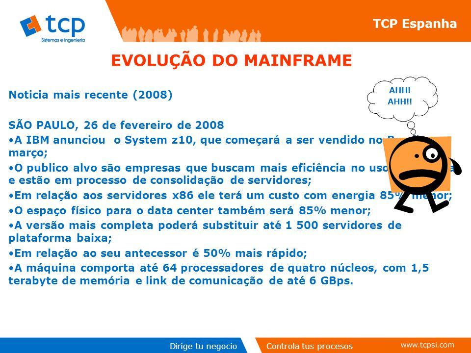 Dirige tu negocioControla tus procesos TCP Espanha Noticia mais recente (2008) SÃO PAULO, 26 de fevereiro de 2008 A IBM anunciou o System z10, que começará a ser vendido no Brasil em março; O publico alvo são empresas que buscam mais eficiência no uso de energia e estão em processo de consolidação de servidores; Em relação aos servidores x86 ele terá um custo com energia 85% menor; O espaço físico para o data center também será 85% menor; A versão mais completa poderá substituir até 1 500 servidores de plataforma baixa; Em relação ao seu antecessor é 50% mais rápido; A máquina comporta até 64 processadores de quatro núcleos, com 1,5 terabyte de memória e link de comunicação de até 6 GBps.
