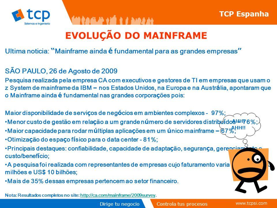 Dirige tu negocioControla tus procesos TCP Espanha Ultima noticia: Mainframe ainda é fundamental para as grandes empresas SÃO PAULO, 26 de Agosto de 2009 Pesquisa realizada pela empresa CA com executivos e gestores de TI em empresas que usam o z System de mainframe da IBM – nos Estados Unidos, na Europa e na Austr á lia, apontaram que o Mainframe ainda é fundamental nas grandes corpora ç ões pois: Maior disponibilidade de servi ç os de neg ó cios em ambientes complexos - 97%; Menor custo de gestão em rela ç ão a um grande n ú mero de servidores distribu í dos – 76%; Maior capacidade para rodar m ú ltiplas aplica ç ões em um ú nico mainframe – 67%; Otimiza ç ão do espa ç o f í sico para o data center - 81%; Principais destaques: confiabilidade, capacidade de adapta ç ão, seguran ç a, gerenciamento e custo/benef í cio; A pesquisa foi realizada com representantes de empresas cujo faturamento varia entre US$ 500 milhões e US$ 10 bilhões; Mais de 35% dessas empresas pertencem ao setor financeiro.