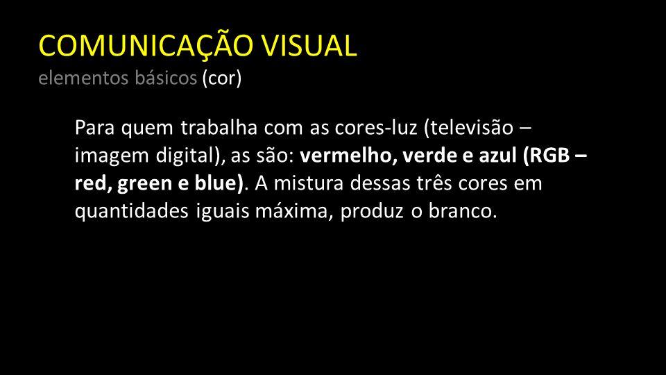 COMUNICAÇÃO VISUAL elementos básicos (cor) Para quem trabalha com as cores-pigmento (gráfica, artistas), as cores são: vermelho, amarelo e azul, e a mistura dessas cores em igual quantidade resulta na cor preta.