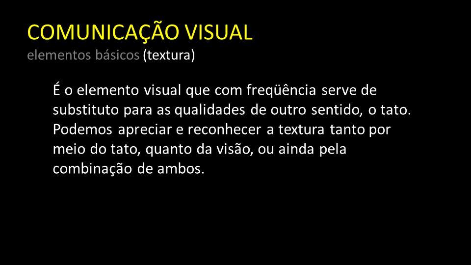 COMUNICAÇÃO VISUAL elementos básicos (textura) Relaciona-se com a composição de uma substância por meio de variações mínimas na superfície do material.