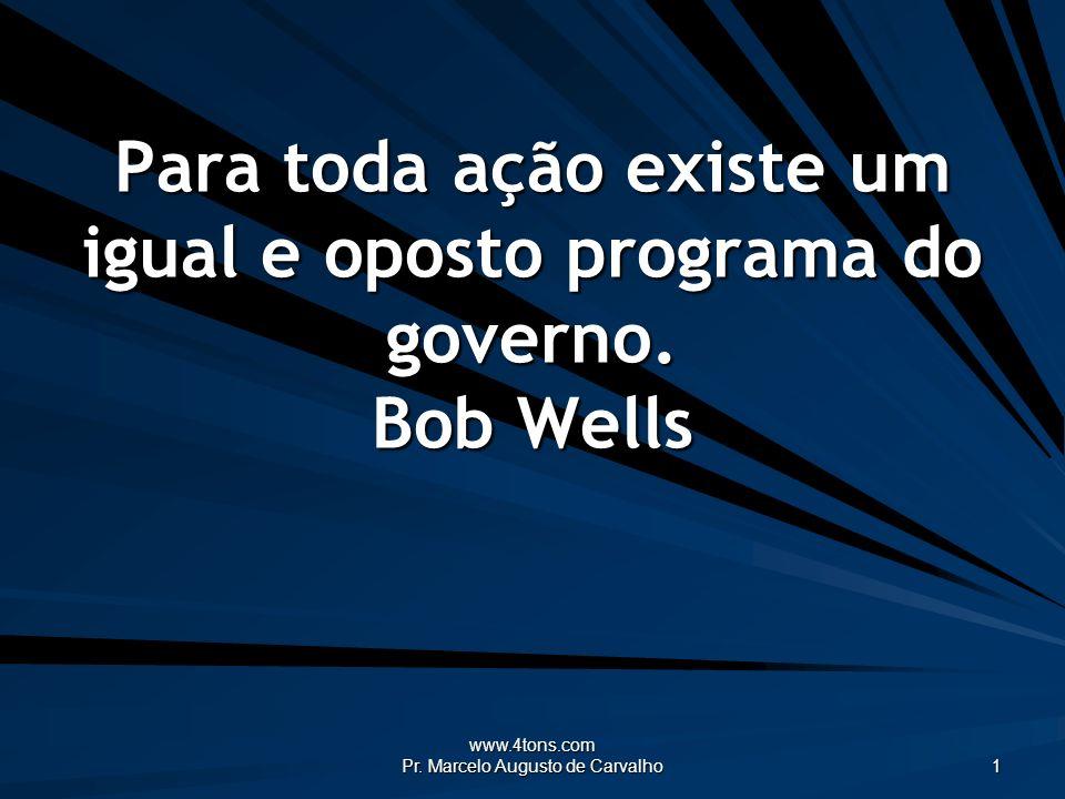 www.4tons.com Pr. Marcelo Augusto de Carvalho 1 Para toda ação existe um igual e oposto programa do governo. Bob Wells