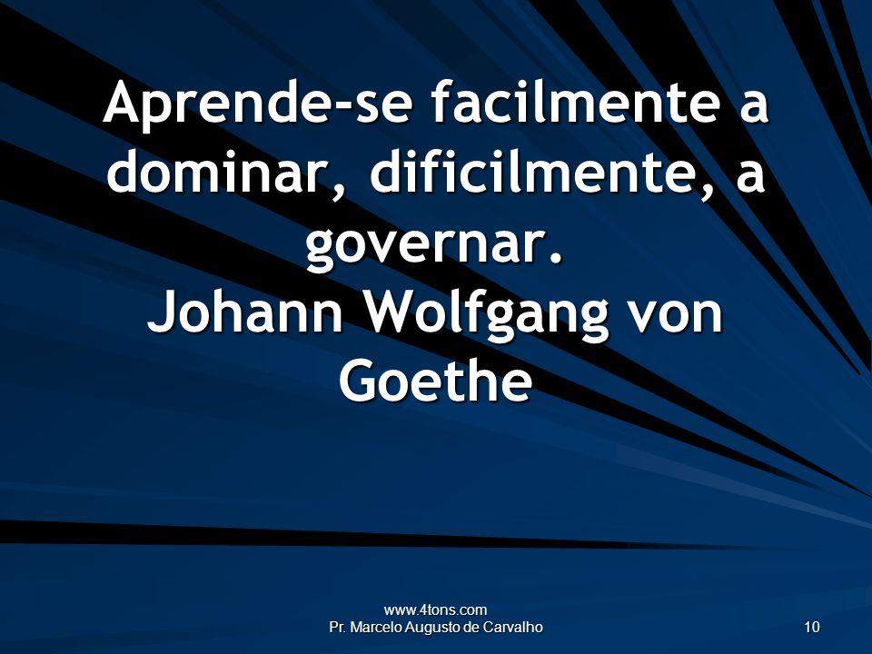 www.4tons.com Pr. Marcelo Augusto de Carvalho 10 Aprende-se facilmente a dominar, dificilmente, a governar. Johann Wolfgang von Goethe