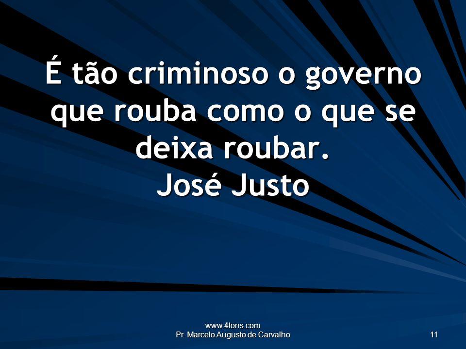 www.4tons.com Pr. Marcelo Augusto de Carvalho 11 É tão criminoso o governo que rouba como o que se deixa roubar. José Justo