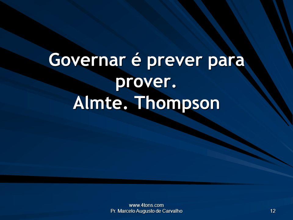 www.4tons.com Pr. Marcelo Augusto de Carvalho 12 Governar é prever para prover. Almte. Thompson