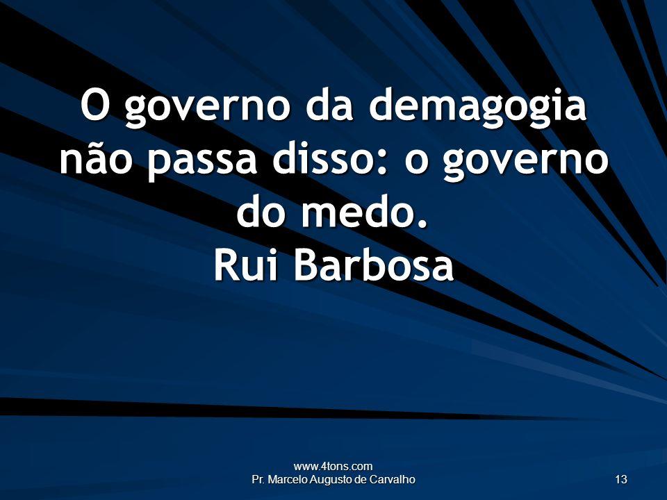 www.4tons.com Pr. Marcelo Augusto de Carvalho 13 O governo da demagogia não passa disso: o governo do medo. Rui Barbosa