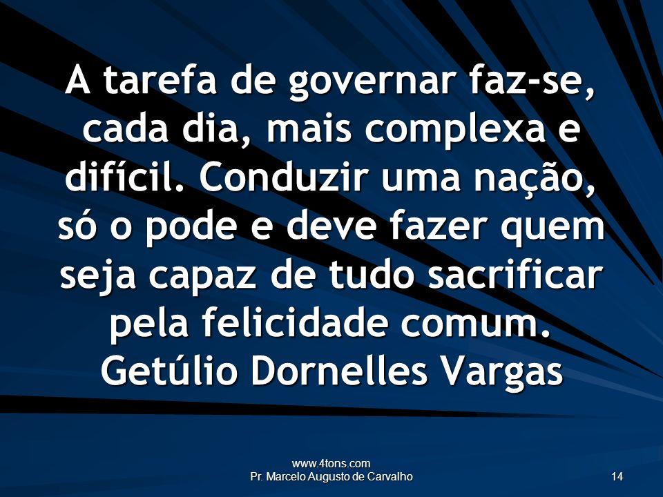 www.4tons.com Pr. Marcelo Augusto de Carvalho 14 A tarefa de governar faz-se, cada dia, mais complexa e difícil. Conduzir uma nação, só o pode e deve