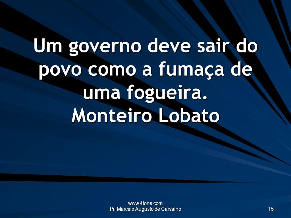 www.4tons.com Pr. Marcelo Augusto de Carvalho 15 Um governo deve sair do povo como a fumaça de uma fogueira. Monteiro Lobato