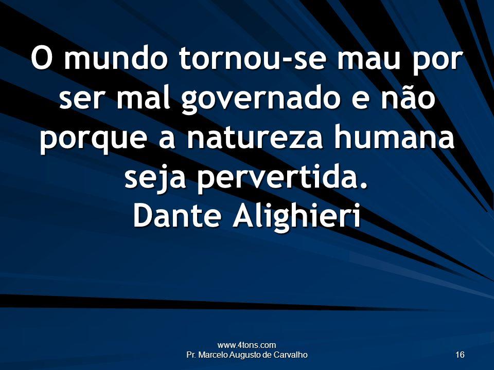www.4tons.com Pr. Marcelo Augusto de Carvalho 16 O mundo tornou-se mau por ser mal governado e não porque a natureza humana seja pervertida. Dante Ali