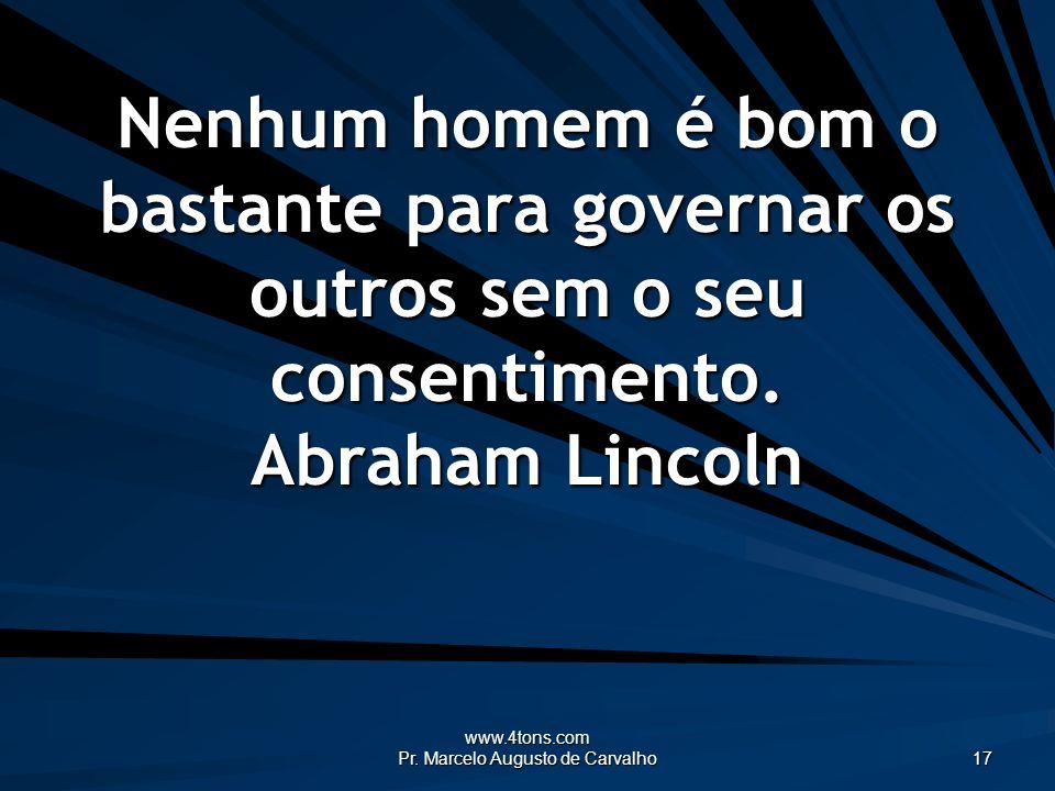 www.4tons.com Pr. Marcelo Augusto de Carvalho 17 Nenhum homem é bom o bastante para governar os outros sem o seu consentimento. Abraham Lincoln