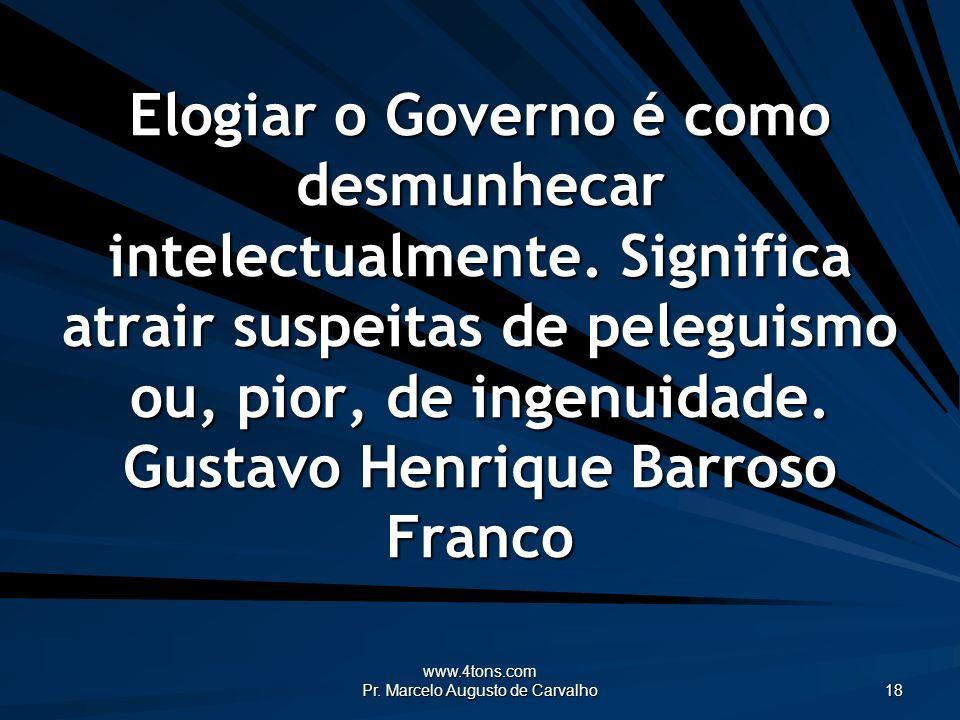 www.4tons.com Pr. Marcelo Augusto de Carvalho 18 Elogiar o Governo é como desmunhecar intelectualmente. Significa atrair suspeitas de peleguismo ou, p