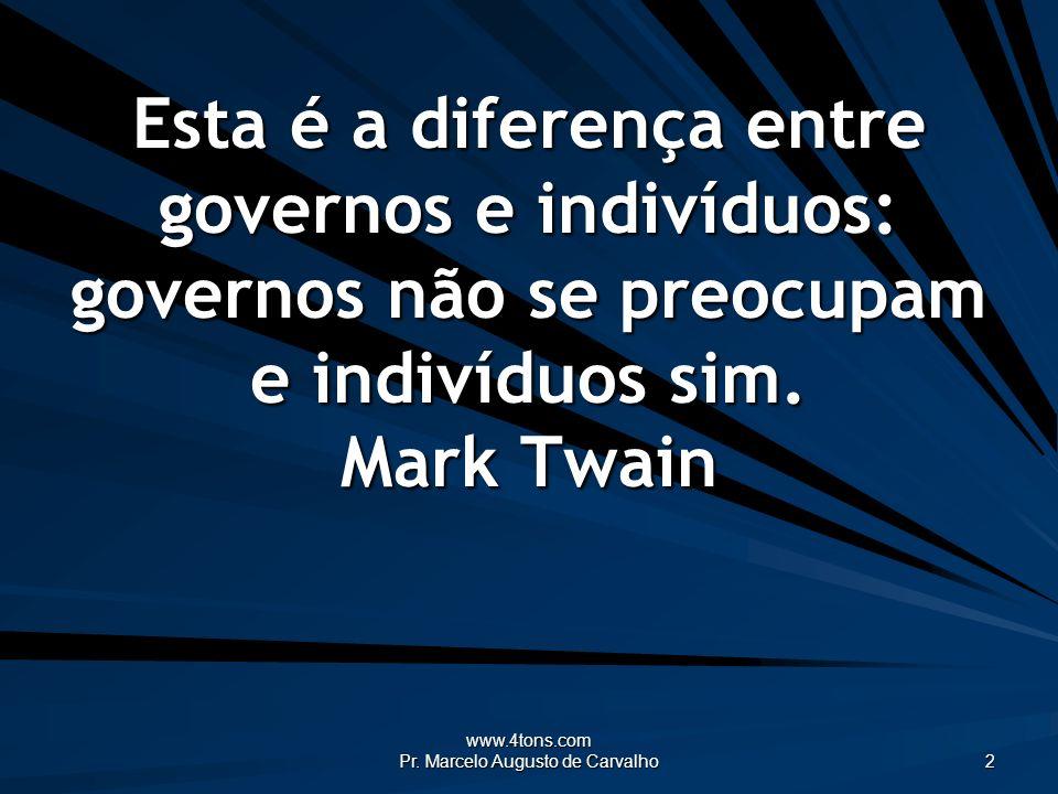 www.4tons.com Pr. Marcelo Augusto de Carvalho 2 Esta é a diferença entre governos e indivíduos: governos não se preocupam e indivíduos sim. Mark Twain
