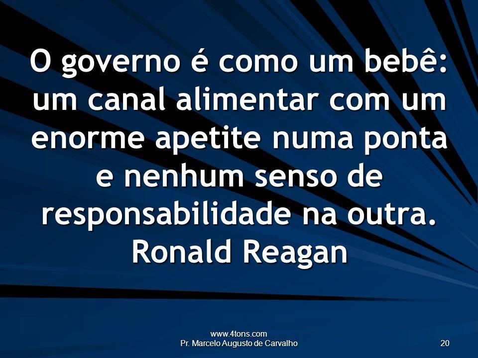 www.4tons.com Pr. Marcelo Augusto de Carvalho 20 O governo é como um bebê: um canal alimentar com um enorme apetite numa ponta e nenhum senso de respo