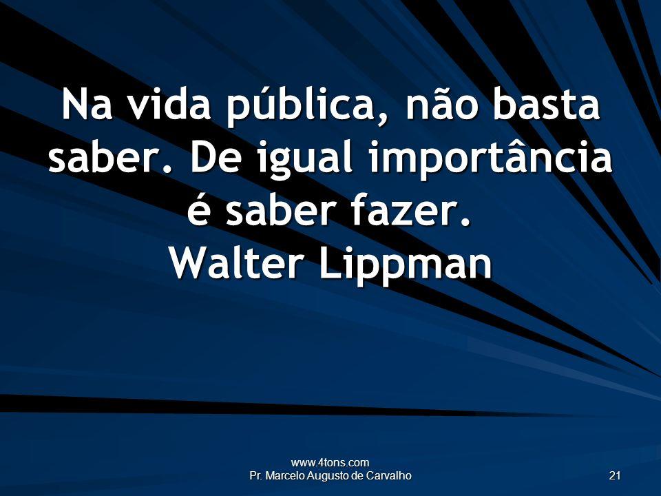 www.4tons.com Pr. Marcelo Augusto de Carvalho 21 Na vida pública, não basta saber. De igual importância é saber fazer. Walter Lippman