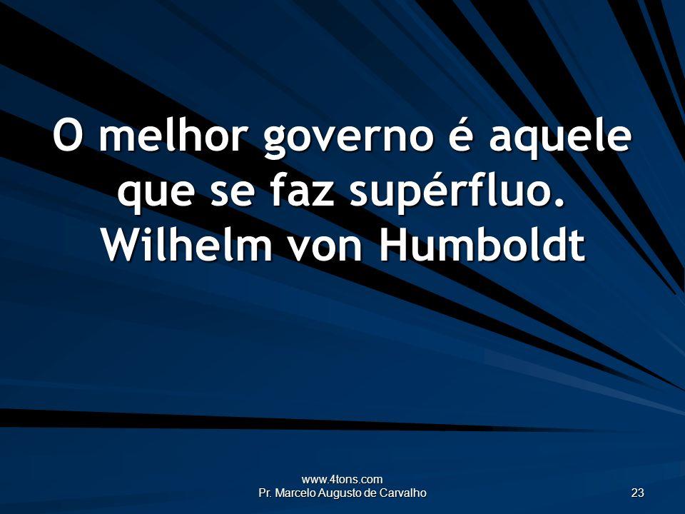www.4tons.com Pr. Marcelo Augusto de Carvalho 23 O melhor governo é aquele que se faz supérfluo. Wilhelm von Humboldt