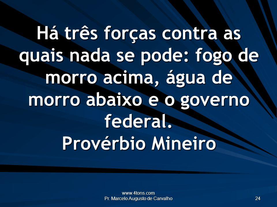 www.4tons.com Pr. Marcelo Augusto de Carvalho 24 Há três forças contra as quais nada se pode: fogo de morro acima, água de morro abaixo e o governo fe