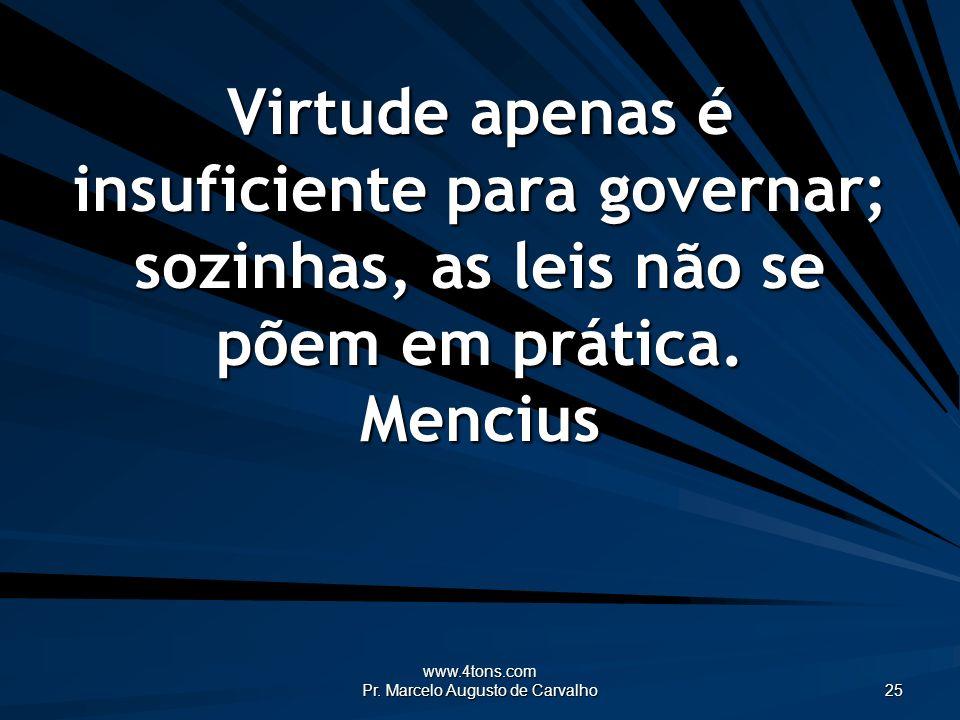 www.4tons.com Pr. Marcelo Augusto de Carvalho 25 Virtude apenas é insuficiente para governar; sozinhas, as leis não se põem em prática. Mencius