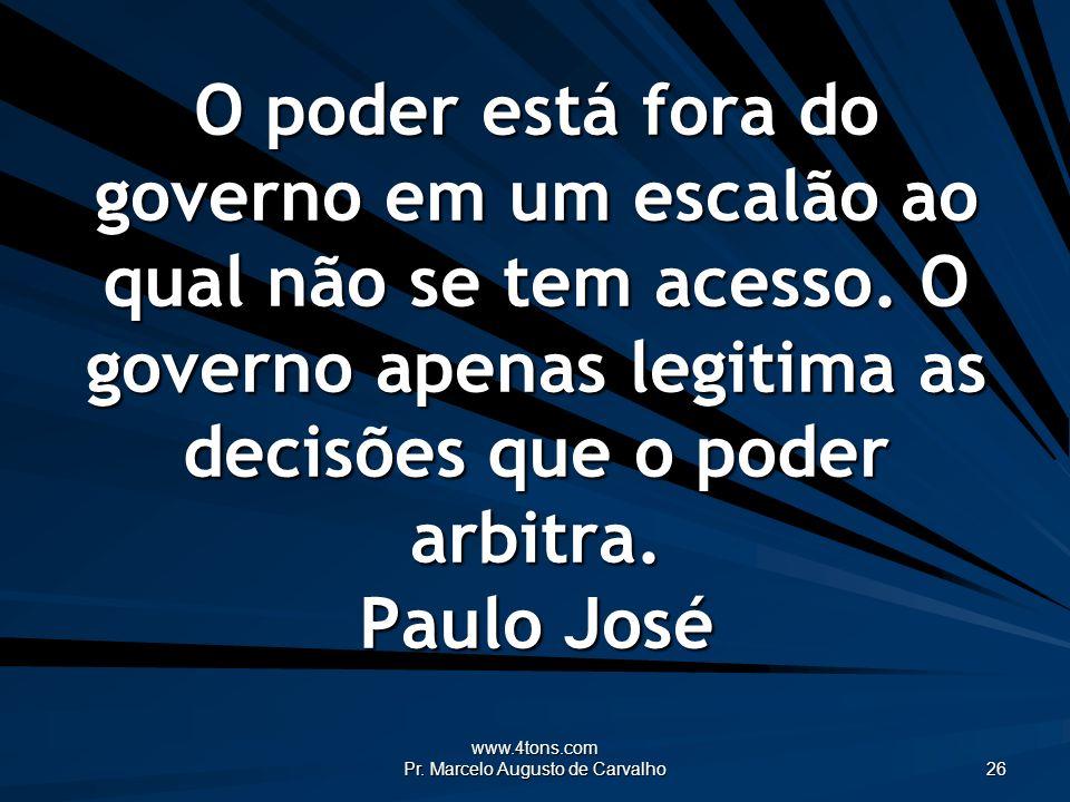 www.4tons.com Pr. Marcelo Augusto de Carvalho 26 O poder está fora do governo em um escalão ao qual não se tem acesso. O governo apenas legitima as de