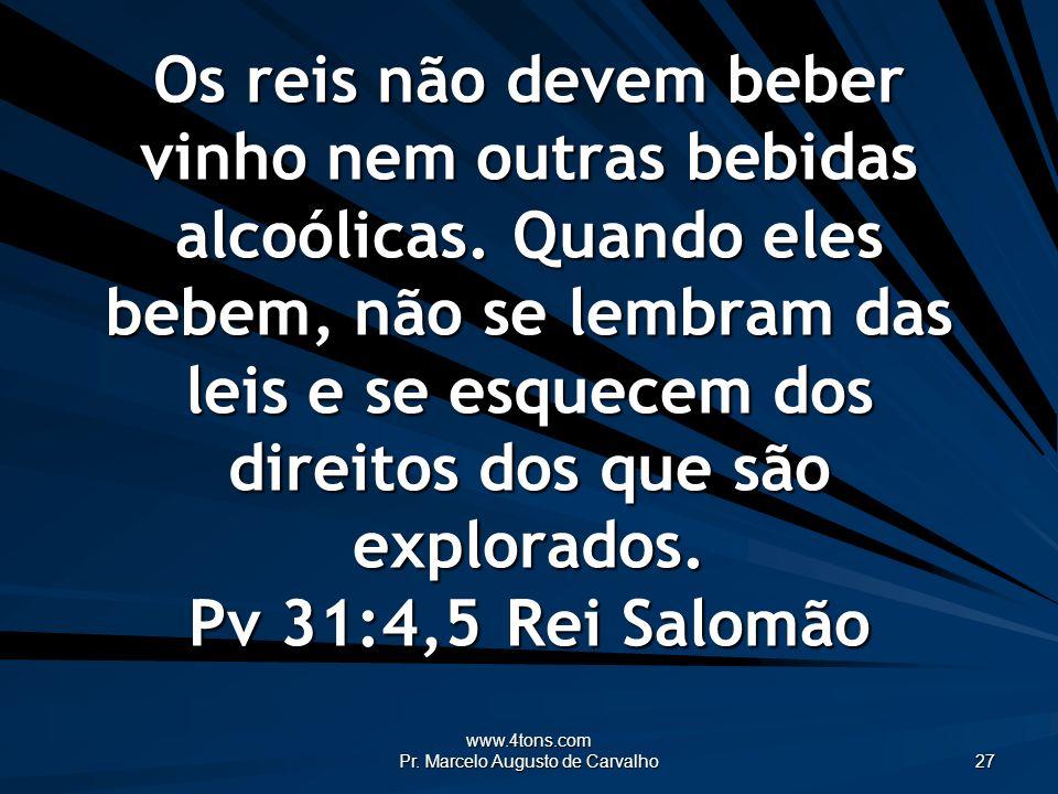 www.4tons.com Pr. Marcelo Augusto de Carvalho 27 Os reis não devem beber vinho nem outras bebidas alcoólicas. Quando eles bebem, não se lembram das le