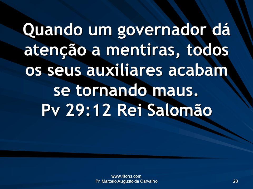 www.4tons.com Pr. Marcelo Augusto de Carvalho 28 Quando um governador dá atenção a mentiras, todos os seus auxiliares acabam se tornando maus. Pv 29:1