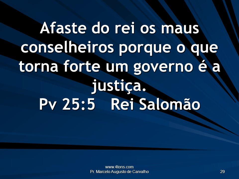 www.4tons.com Pr. Marcelo Augusto de Carvalho 29 Afaste do rei os maus conselheiros porque o que torna forte um governo é a justiça. Pv 25:5Rei Salomã